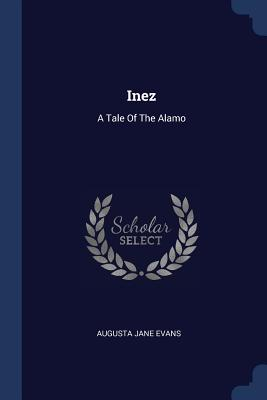Inez: A Tale of the Alamo - Evans, Augusta Jane