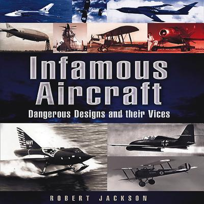 Infamous Aircraft: Dangerous Designs and Their Vices - Jackson, Robert
