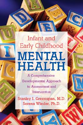 Infant and Early Childhood Mental Health: A Comprehensive, Developmental Approach to Assessment and Intervention - Greenspan, Stanley I, M.D., and Wieder, Serena, Ph.D.