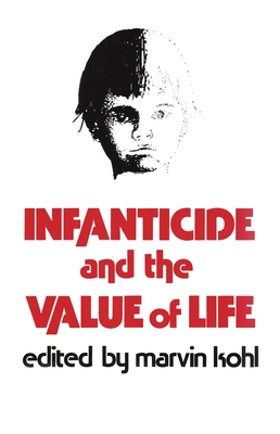 Infanticide and the Value of Life - Kohl, Marvin (Editor)
