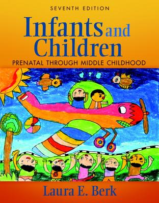 Infants and Children: Prenatal Through Middle Childhood - Berk, Laura E., and Meyers, Adena B.