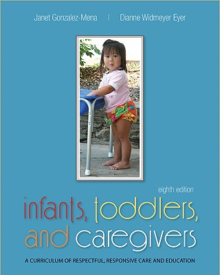 Infants, Toddlers, and Caregivers: A Curriculum of Respectful, Responsive Care and Education - Gonzalez-Mena, Janet, and Eyer, Dianne Widmeyer