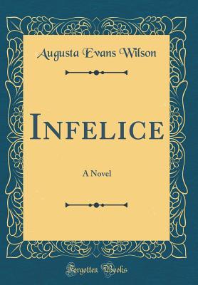 Infelice: A Novel (Classic Reprint) - Wilson, Augusta Evans