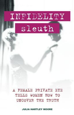 Infidelity Sleuth: A Female Private Eye Tells Women How to Uncover the Truth - Moore, Julia Hartley