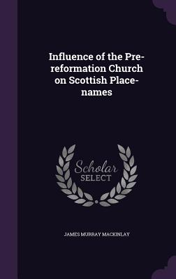Influence of the Pre-Reformation Church on Scottish Place-Names - Mackinlay, James Murray