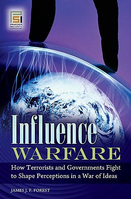 Influence Warfare: How Terrorists and Governments Fight to Shape Perceptions in a War of Ideas - Forest, James J F, Professor