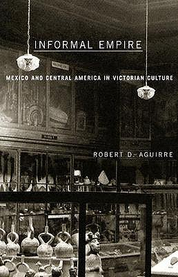 Informal Empire: Mexico and Central America in Victorian Culture - Aguirre, Robert D