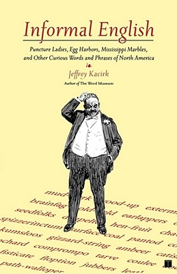 Informal English: Puncture Ladies, Egg Harbors, Mississippi Marbles, and Other Curious Words and Phrases of North America - Kacirk, Jeffrey