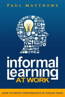 Informal Learning at Work: How to Boost Performance in Tough Times - Matthews, Paul
