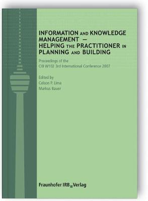 Information and Knowledge Management - Helping the Practitioner in Planning and Building: Proceedings of the 3rd CIB W102 International Conference 2007 - Lima, Celson P. (Volume editor), and Bauer, Markus (Volume editor)