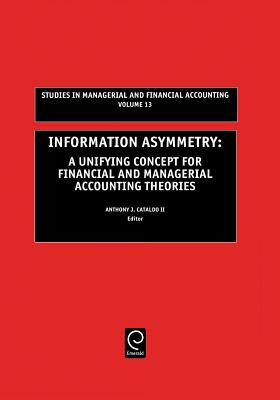 Information Asymmetry: A Unifying Concept for Financial & Managerial Accounting Theories (Including Illustrative Case Studies) - Cataldo, Anthony J