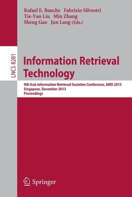 Information Retrieval Technology: 9th Asia Information Retrieval Societies Conference, Airs 2013, Singapore, December 9-11, 2013, Proceedings - Banchs, Rafael (Editor), and Silvestri, Fabrizio (Editor), and Liu, Tie-Yan (Editor)