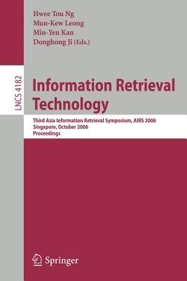 Information Retrieval Technology: Third Asia Information Retrieval Symposium, AIRS 2006 Singapore, October 2006 Proceedings - Ng, Hwee Tou (Editor)