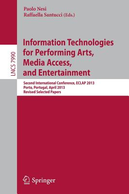 Information Technologies for Performing Arts, Media Access, and Entertainment: Second International Conference, Eclap 2013, Porto, Portugal, April 8-10, 2013, Revised Selected Papers - Nesi, Paolo (Editor), and Santucci, Raffaella (Editor)