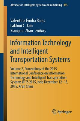 Information Technology and Intelligent Transportation Systems: Volume 2, Proceedings of the 2015 International Conference on Information Technology and Intelligent Transportation Systems Itits 2015, Held December 12-13, 2015, Xi'an China - Balas, Valentina Emilia (Editor), and Jain, Lakhmi C (Editor), and Zhao, Xiangmo (Editor)