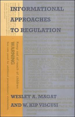 Informational Approaches to Regulation - Magat, Wesley A, Professor, and Viscusi, W Kip