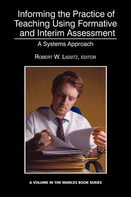 Informing the Practice of Teaching Using Formative and Interim Assessment: A Systems Approach - Lissitz, Robert W. (Editor)