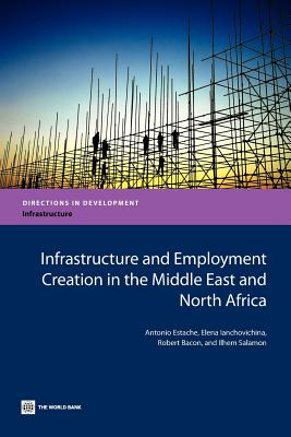 Infrastructure and Employment Creation in the Middle East and North Africa - Estache, Antonio, and Ianchovichina, Elena, and Bacon, Robert
