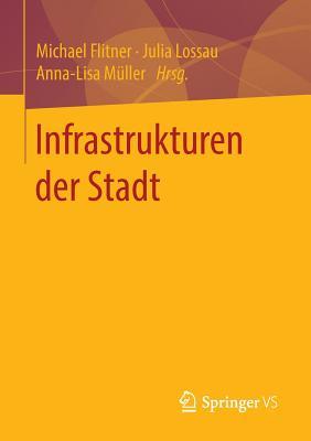 Infrastrukturen Der Stadt - Flitner, Michael (Editor), and Lossau, Julia (Editor), and Muller, Anna-Lisa (Editor)