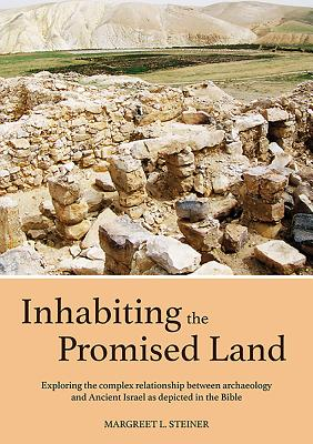 Inhabiting the Promised Land: Exploring the Complex Relationship between Archaeology and Ancient Israel as Depicted in the Bible - Steiner, Margreet L.