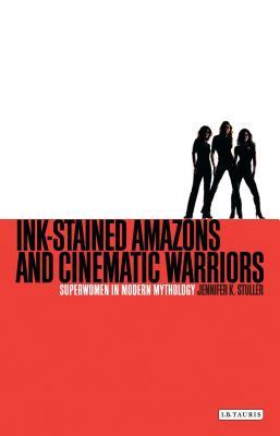 Ink-Stained Amazons and Cinematic Warriors: Superwomen in Modern Mythology - Stuller, Jennifer K