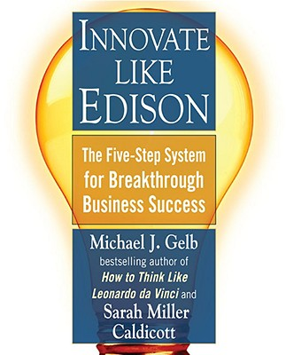 Innovate Like Edison: The Five-Step System for Breakthrough Business Success - Gelb, Michael J, and Caldicott, Sarah Miller