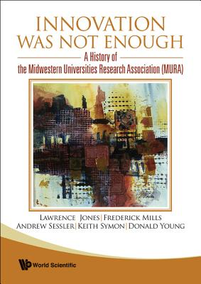 Innovation Was Not Enough: A History of the Midwestern Universities Research Association (MURA) - Mills, Frederick E, and Jones, Lawrence, and Symon, Keith R