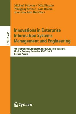 Innovations in Enterprise Information Systems Management and Engineering: 4th International Conference, Erp Future 2015 - Research, Munich, Germany, November 16-17, 2015, Revised Papers - Felderer, Michael (Editor), and Piazolo, Felix (Editor), and Ortner, Wolfgang (Editor)