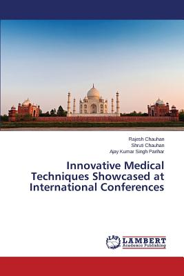 Innovative Medical Techniques Showcased at International Conferences - Chauhan Rajesh, and Chauhan Shruti, and Parihar Ajay Kumar Singh