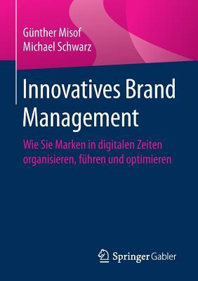 Innovatives Brand Management: Wie Sie Marken in Digitalen Zeiten Organisieren, Fuhren Und Optimieren - Misof, Gunther, and Schwarz, Michael