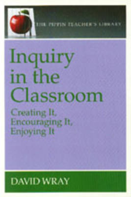 Inquiry in the Classroom: Creating It, Encouraging It, Enjoying It - Wray, David, Professor