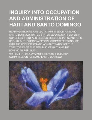 Inquiry Into Occupation and Administration of Haiti and Santo Domingo; Hearings Before a Select Committee on Haiti and Santo Domingo, United States Senate, Sixty-Seventh Congress, First and Second Sessions, Pursuant to S. Res. 112 - Domingo, United States Congress
