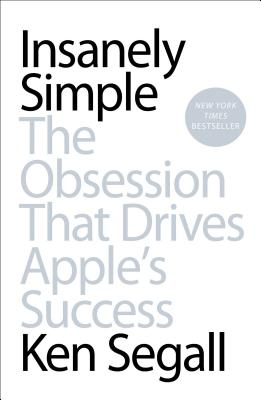Insanely Simple: The Obsession That Drives Apple's Success - Segall, Ken
