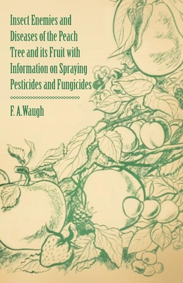 Insect Enemies and Diseases of the Peach Tree and Its Fruit with Information on Spraying Pesticides and Fungicides - Waugh, Frank Albert