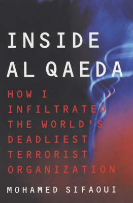 Inside Al Qaeda: How I Infiltrated the World's Deadliest Terrorist Organisation - Sifaoui, Mohamed