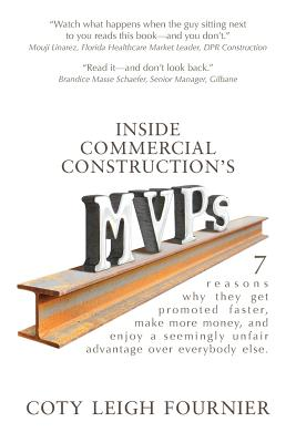 Inside Commercial Construction's MVPs: 7 Reasons Why They Get Promoted Faster, Make More Money, and Enjoy a Seemingly Unfair Advantage Over Everybody Else - Fournier, Coty Leigh