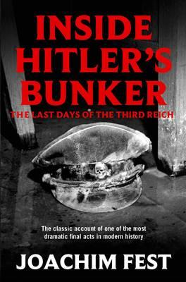 Inside Hitler's Bunker: The Last Days Of The Third Reich - Fest, Joachim E.
