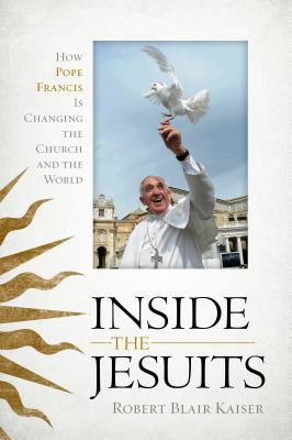 Inside the Jesuits: How Pope Francis Is Changing the Church and the World - Kaiser, Robert Blair