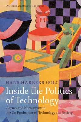 Inside the Politics of Technology: Agency and Normativity in the Co-Production of Technology and Society - Harbers, Hans (Editor)