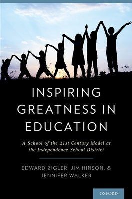 Inspiring Greatness in Education: A School of the 21st Century Model at the Independence School District - Zigler, Edward, PhD, and Hinson, Jim, and Walker, Jennifer