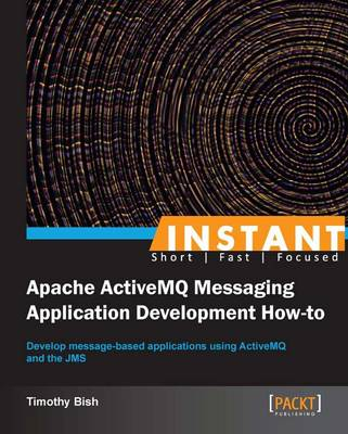 Instant Apache ActiveMQ Messaging Application Development How-to - Bish, Timothy