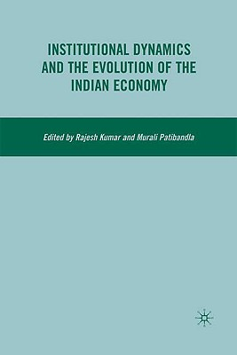 Institutional Dynamics and the Evolution of the Indian Economy - Kumar, R, Dr., and Patibandla, Murali