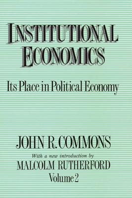 Institutional Economics: Its Place in Political Economy - Commons, John R, and Rutherford, Malcolm