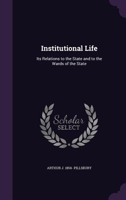 Institutional Life: Its Relations to the State and to the Wards of the State - Pillsbury, Arthur J 1854-