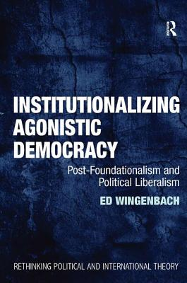 Institutionalizing Agonistic Democracy: Post-Foundationalism and Political Liberalism - Wingenbach, Ed
