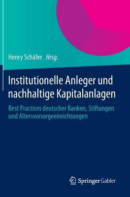 Institutionelle Anleger Und Nachhaltige Kapitalanlagen: Best Practices Deutscher Banken, Stiftungen Und Altersvorsorgeeinrichtungen - Schafer, Henry (Editor)