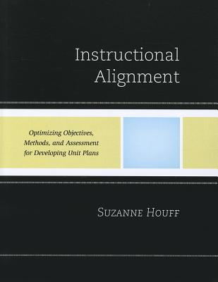Instructional Alignment: Optimizing Objectives, Methods, and Assessment for Developing Unit Plans - Houff, Suzanne