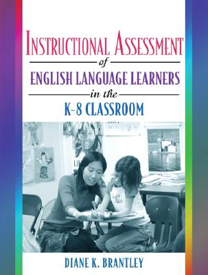 Instructional Assessment of Ells in the K-8 Classroom - Brantley, Diane K