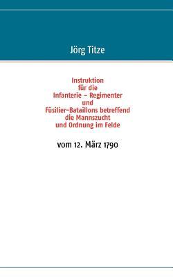 Instruktion Fur Die Infanterie - Regimenter Und F Silier-Bataillons Betreffend Die Mannszucht Und Ordnung Im Felde - Titze, J Rg (Editor)
