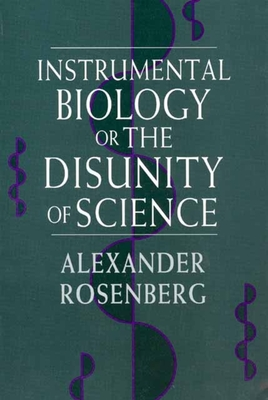 Instrumental Biology, or the Disunity of Science - Rosenberg, Alexander